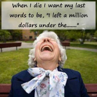 When I die I want my last words to be...